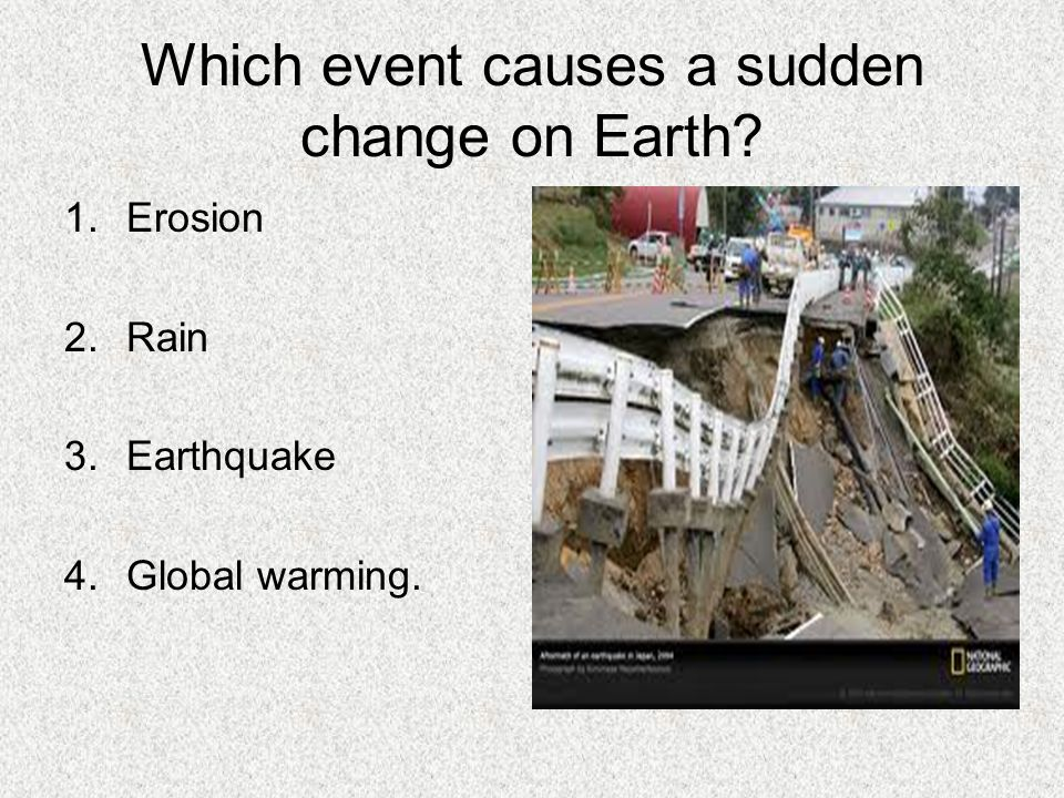 Which event causes a sudden change on Earth? 1.Erosion 2.Rain 3.Earthquake 4.Global warming.