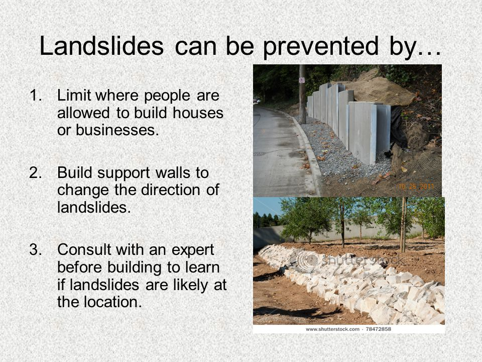 Landslides can be prevented by… 1.Limit where people are allowed to build houses or businesses. 2.Build support walls to change the direction of lands