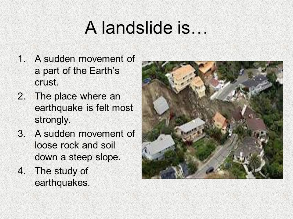 A landslide is… 1.A sudden movement of a part of the Earth's crust. 2.The place where an earthquake is felt most strongly. 3.A sudden movement of loos