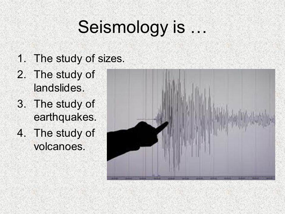 Seismology is … 1.The study of sizes. 2.The study of landslides. 3.The study of earthquakes. 4.The study of volcanoes.