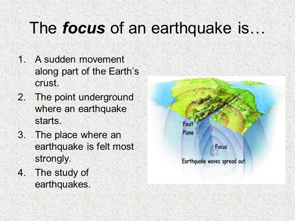 The focus of an earthquake is… 1.A sudden movement along part of the Earth's crust. 2.The point underground where an earthquake starts. 3.The place wh