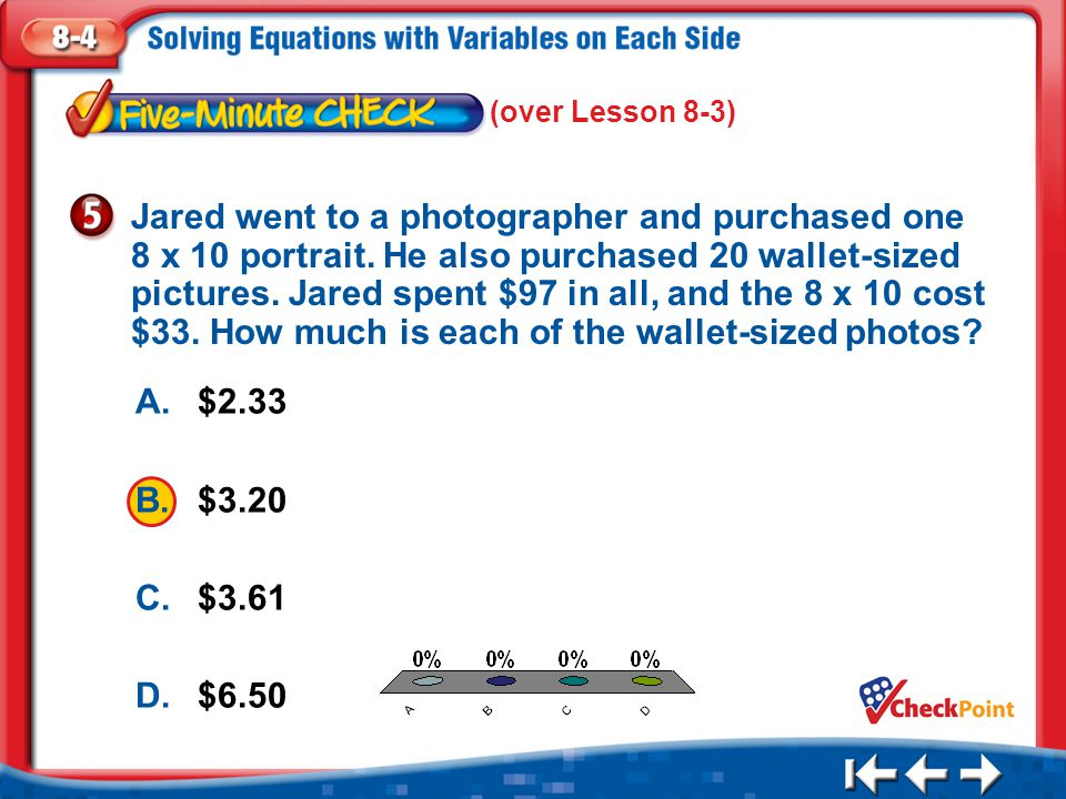 1.A 2.B 3.C 4.D Five Minute Check 5 A.$2.33 B.$3.20 C.$3.61 D.$6.50 Jared went to a photographer and purchased one 8 x 10 portrait. He also purchased