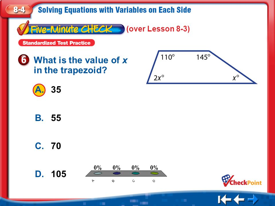 1.A 2.B 3.C 4.D Five Minute Check 6 A.35 B.55 C.70 D.105 What is the value of x in the trapezoid? (over Lesson 8-3)