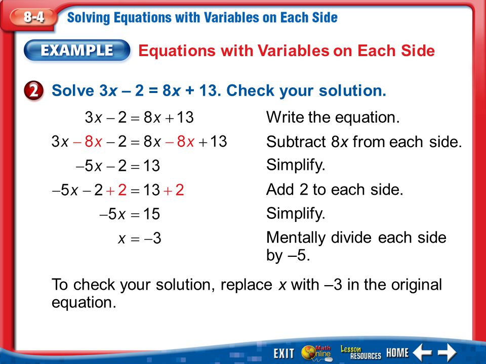 Example 2 Equations with Variables on Each Side Solve 3x – 2 = 8x + 13. Check your solution. Write the equation. Subtract 8x from each side. Simplify.
