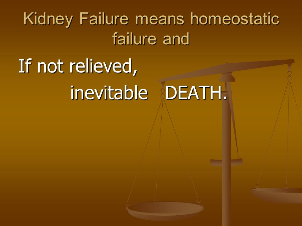 Kidney Failure means homeostatic failure and If not relieved, inevitable DEATH. inevitable DEATH.