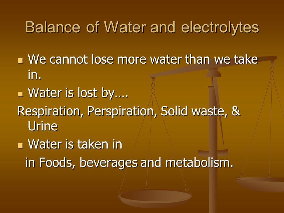 Balance of Water and electrolytes We cannot lose more water than we take in. We cannot lose more water than we take in. Water is lost by…. Water is lo