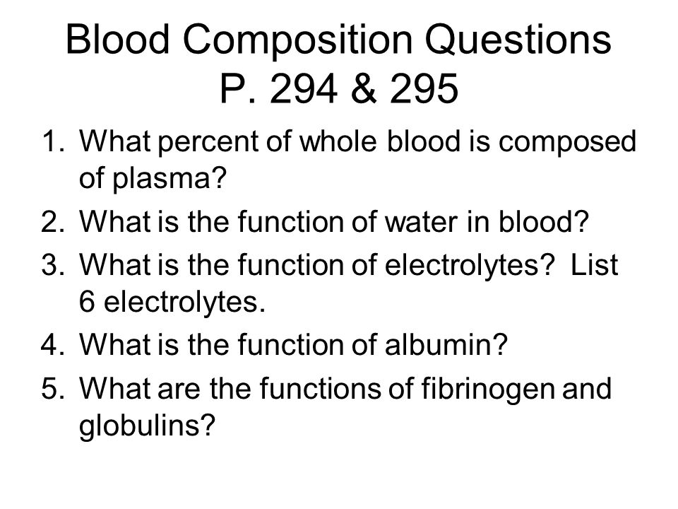 Blood Composition Questions P. 294 & 295 1.What percent of whole blood is composed of plasma? 2.What is the function of water in blood? 3.What is the
