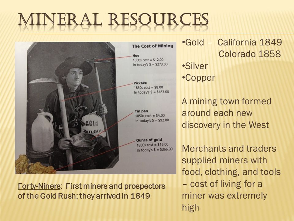 Gold – California 1849 Colorado 1858 Silver Copper A mining town formed around each new discovery in the West Merchants and traders supplied miners with food, clothing, and tools – cost of living for a miner was extremely high Forty-Niners: First miners and prospectors of the Gold Rush; they arrived in 1849