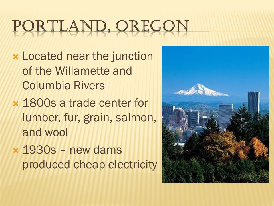  Located near the junction of the Willamette and Columbia Rivers  1800s a trade center for lumber, fur, grain, salmon, and wool  1930s – new dams produced cheap electricity