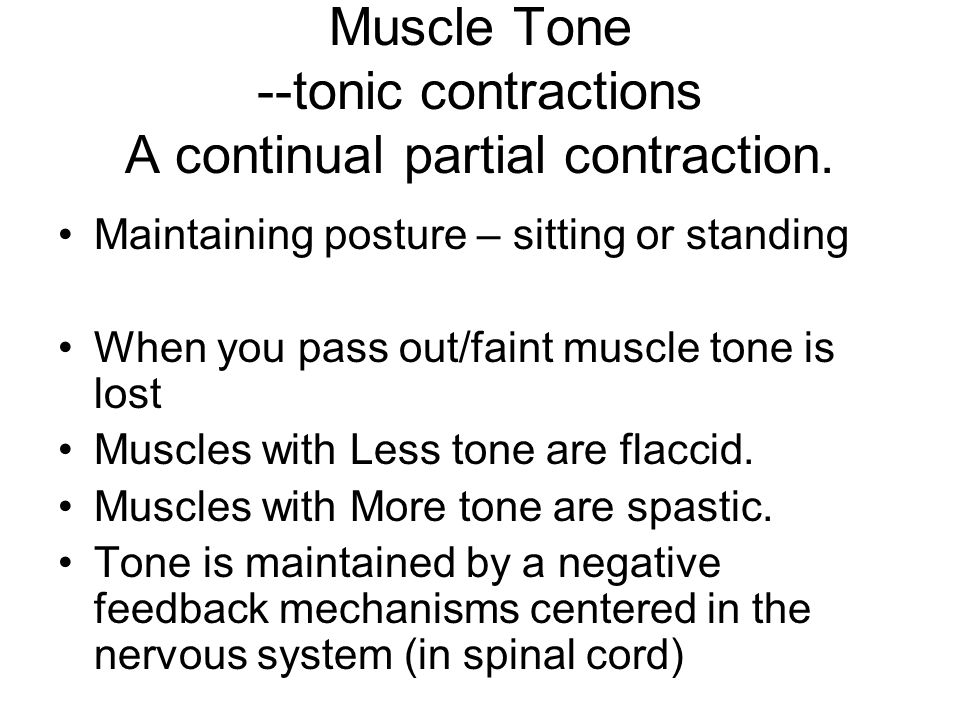 Muscle Tone --tonic contractions A continual partial contraction. Maintaining posture – sitting or standing When you pass out/faint muscle tone is los