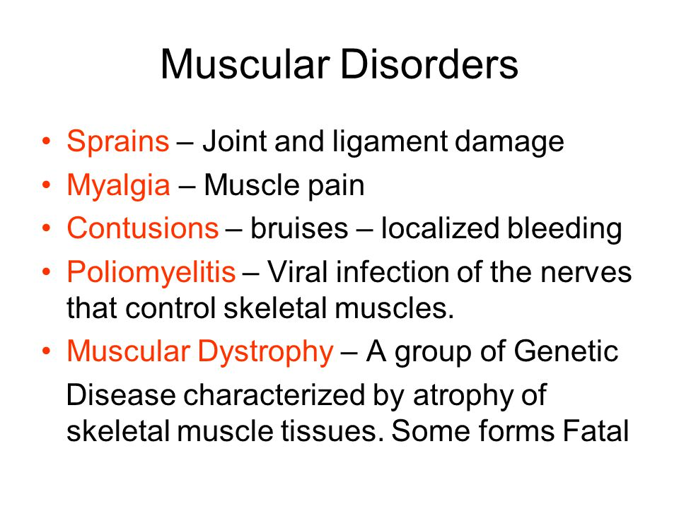 Muscular Disorders Sprains – Joint and ligament damage Myalgia – Muscle pain Contusions – bruises – localized bleeding Poliomyelitis – Viral infection