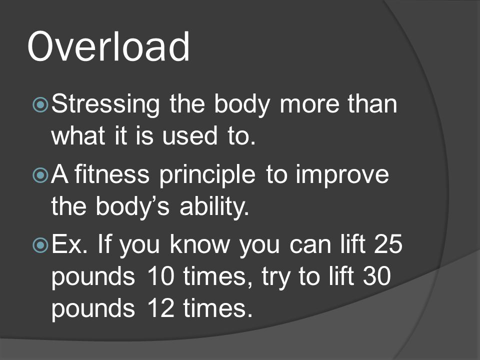 Overload  Stressing the body more than what it is used to.