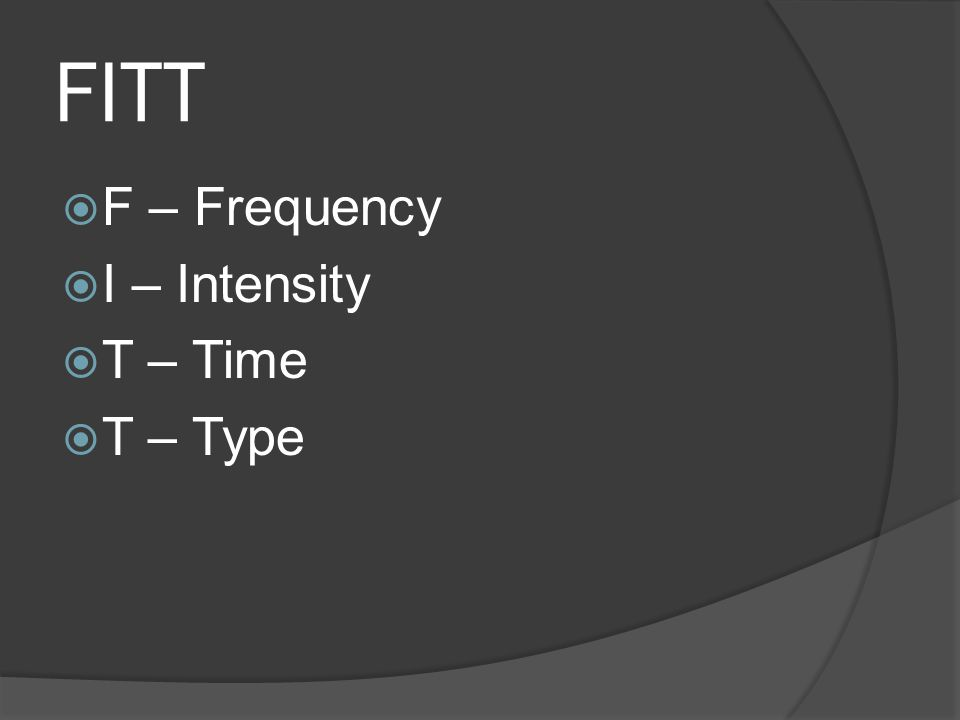 FITT  F – Frequency  I – Intensity  T – Time  T – Type