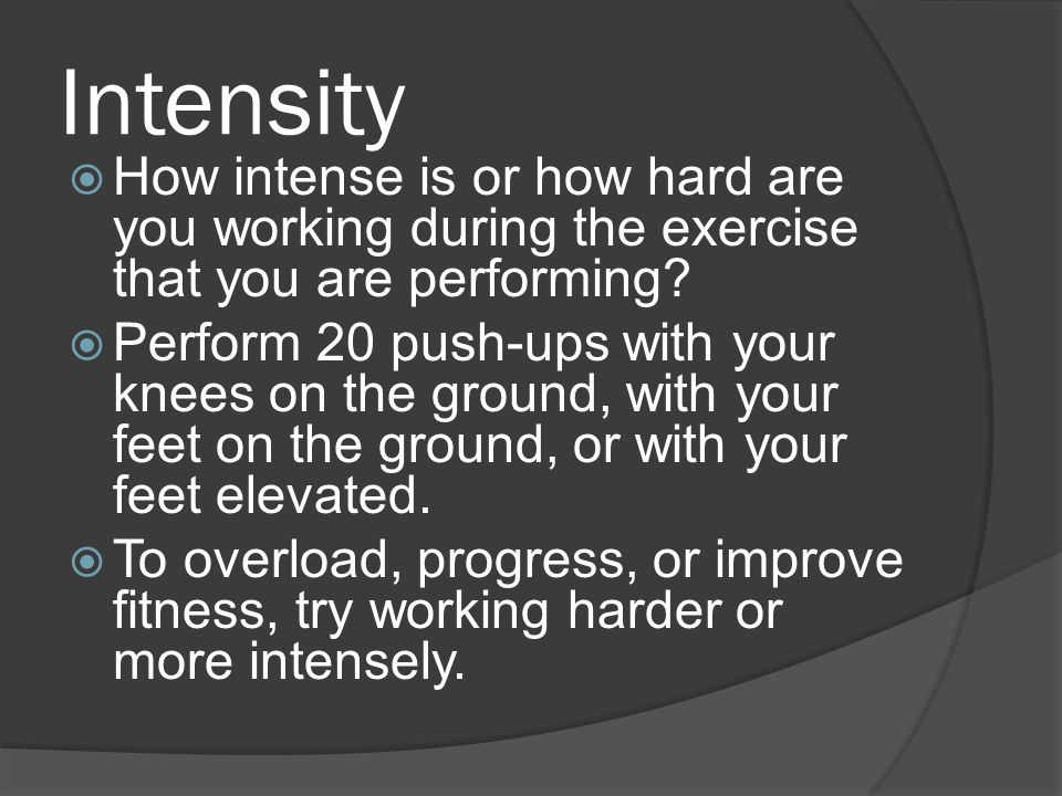 Intensity  How intense is or how hard are you working during the exercise that you are performing.