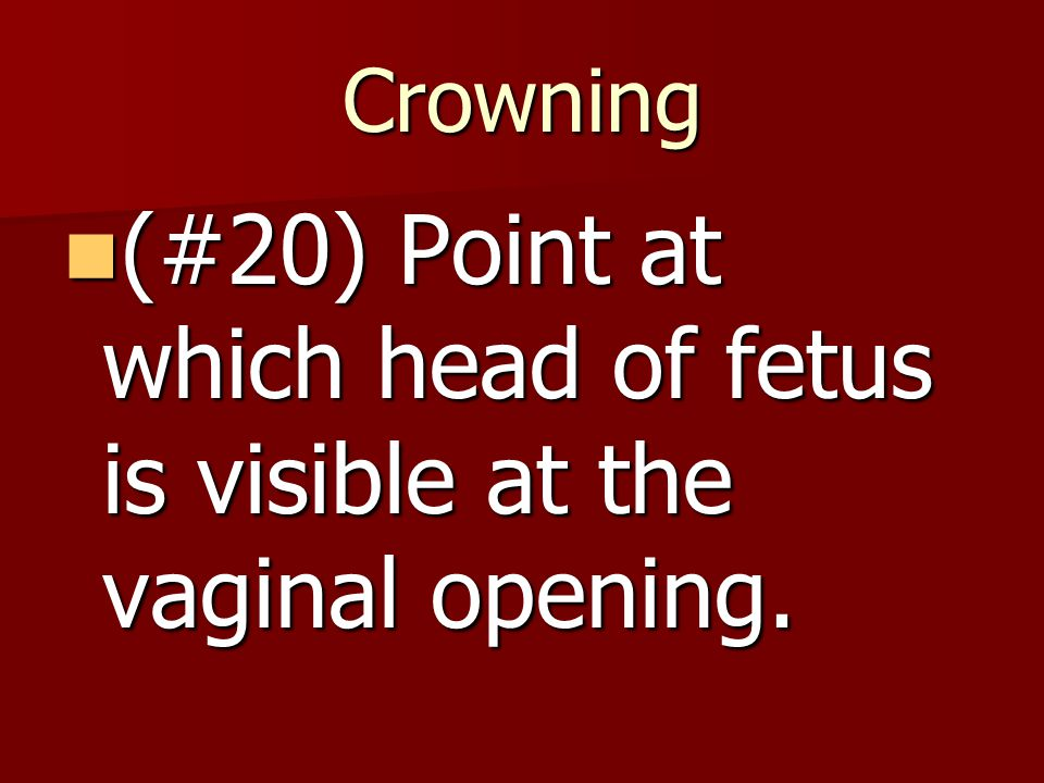Crowning (#20) Point at which head of fetus is visible at the vaginal opening.