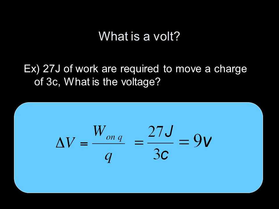 What is a volt? Ex) 27J of work are required to move a charge of 3c, What is the voltage?