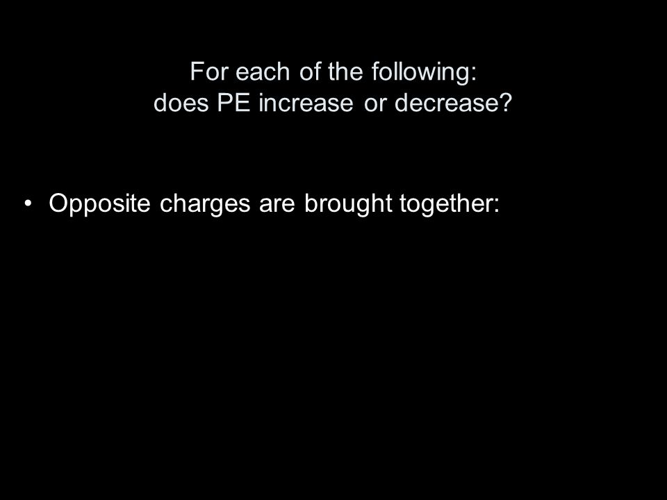 For each of the following: does PE increase or decrease? Opposite charges are brought together: