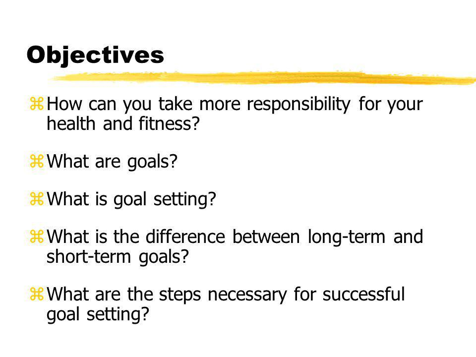 Objectives zHow can you take more responsibility for your health and fitness.