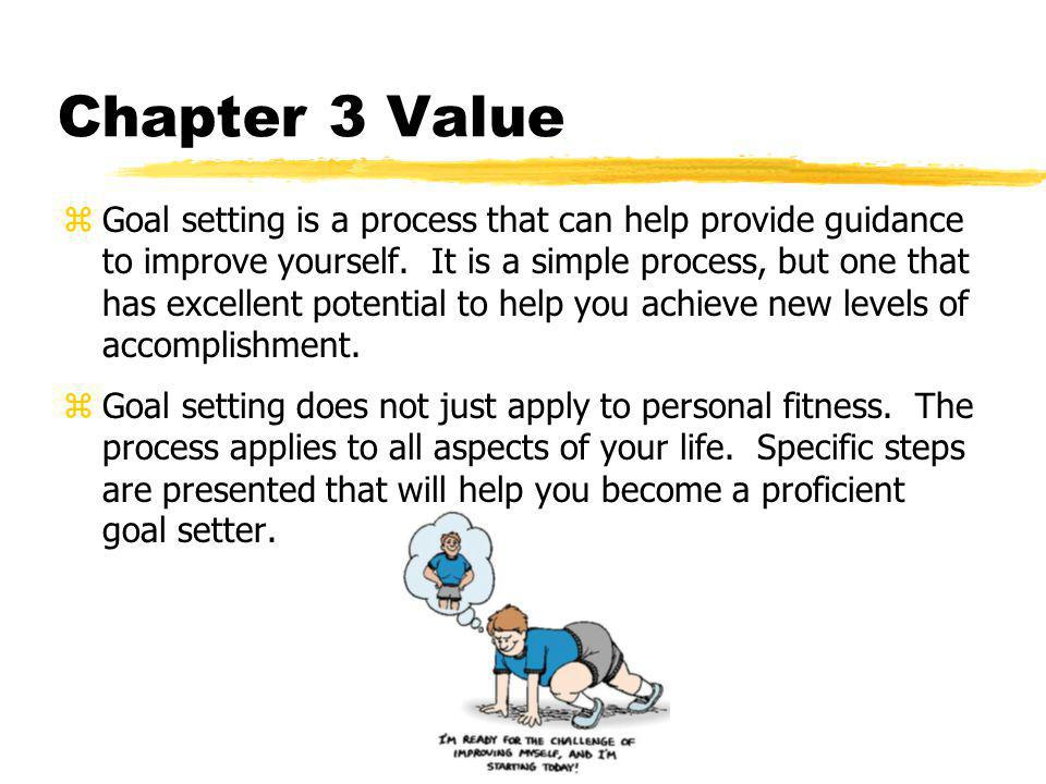 Chapter 3 Value zGoal setting is a process that can help provide guidance to improve yourself.