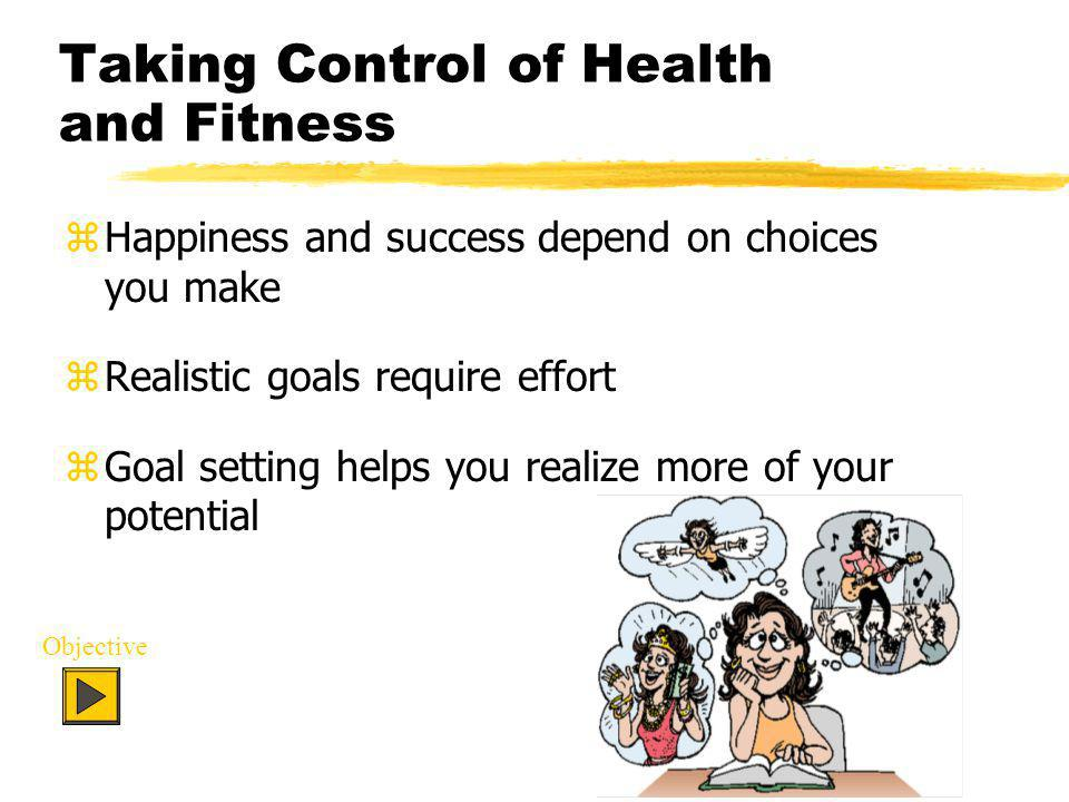Taking Control of Health and Fitness zHappiness and success depend on choices you make zRealistic goals require effort zGoal setting helps you realize more of your potential Objective