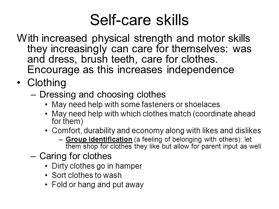 Self-care skills With increased physical strength and motor skills they increasingly can care for themselves: was and dress, brush teeth, care for clo