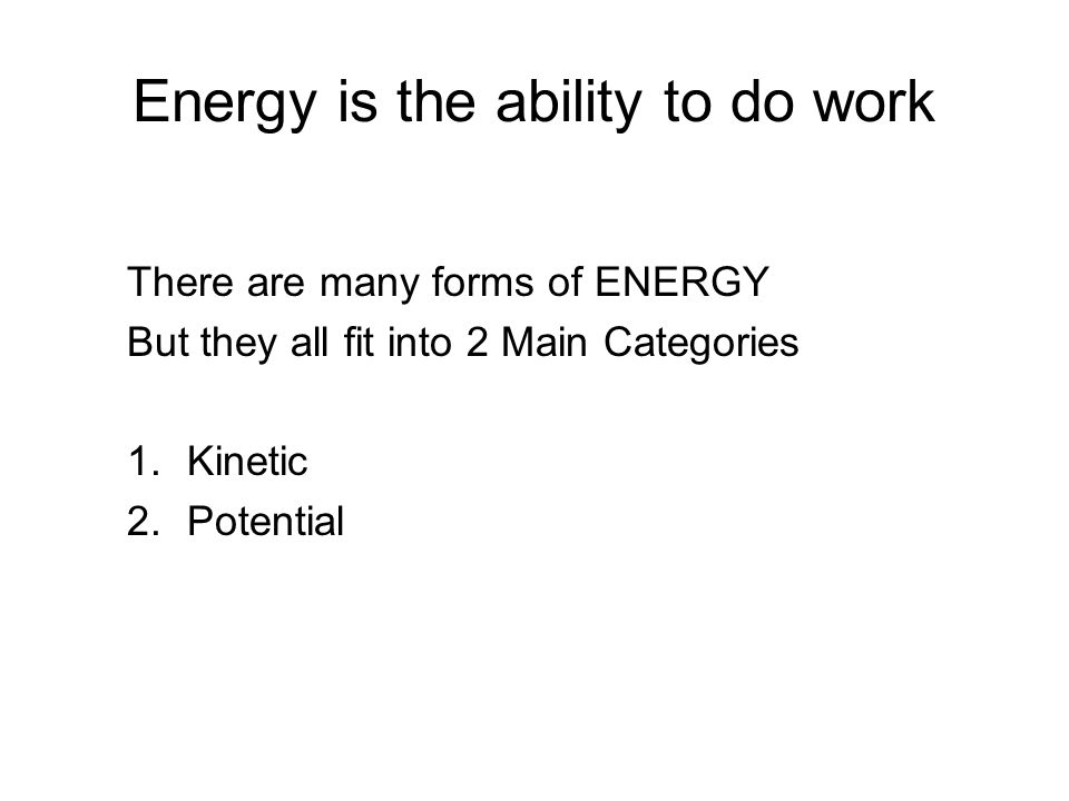 Energy is the ability to do work There are many forms of ENERGY But they all fit into 2 Main Categories 1. Kinetic 2. Potential
