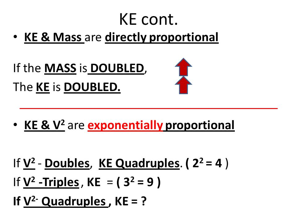 KE & Mass are directly proportional If the MASS is DOUBLED, The KE is DOUBLED. KE & V 2 are exponentially proportional If V 2 - Doubles, KE Quadruples