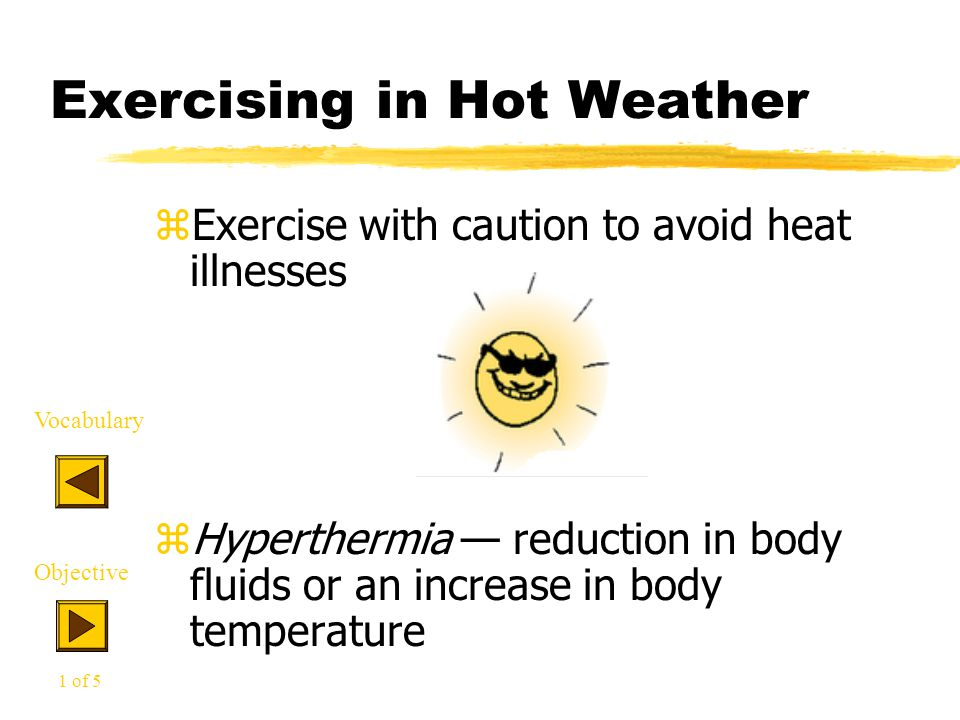 Exercising in Hot Weather zExercise with caution to avoid heat illnesses zHyperthermia — reduction in body fluids or an increase in body temperature Vocabulary Objective 1 of 5