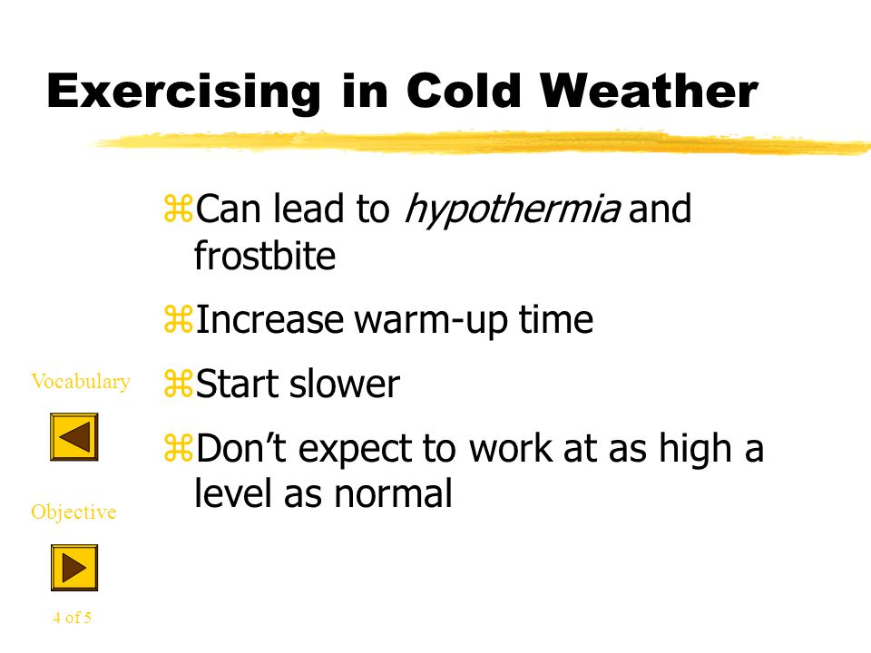 Exercising in Cold Weather zCan lead to hypothermia and frostbite zIncrease warm-up time zStart slower zDon't expect to work at as high a level as nor