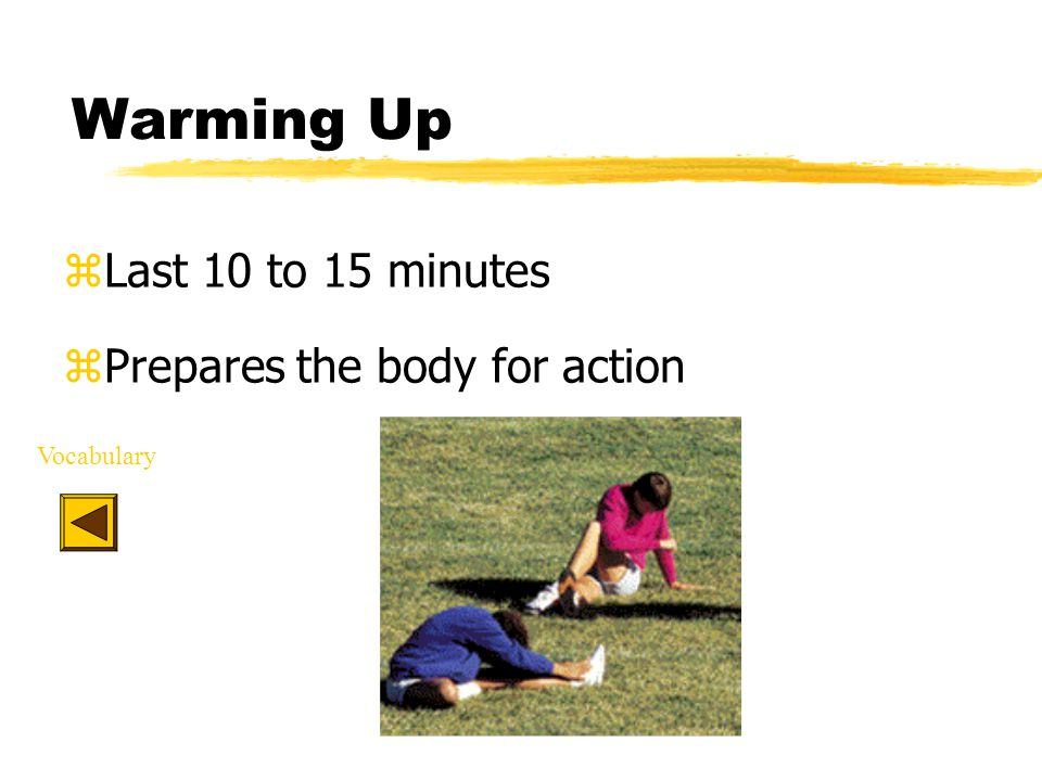 Warming Up zLast 10 to 15 minutes zPrepares the body for action Vocabulary