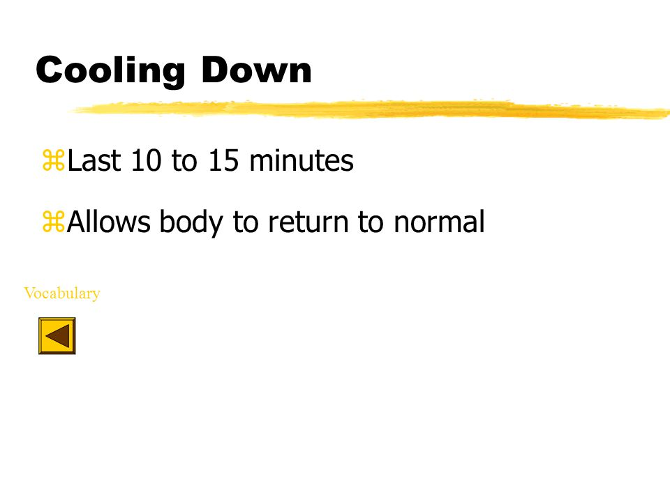 Cooling Down zLast 10 to 15 minutes zAllows body to return to normal Vocabulary