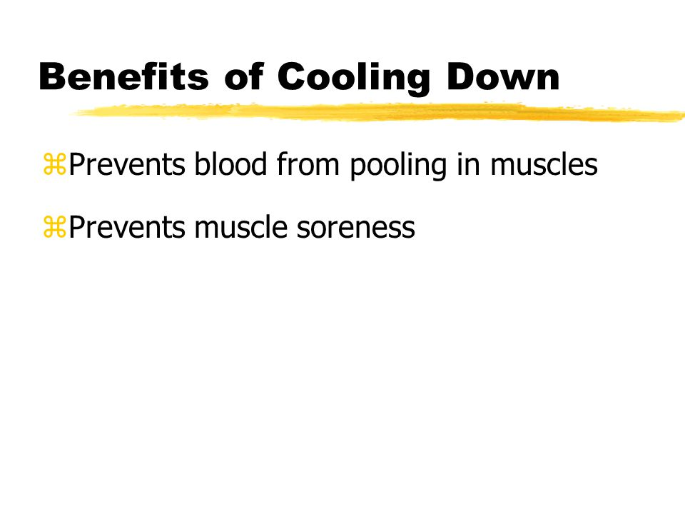 Benefits of Cooling Down zPrevents blood from pooling in muscles zPrevents muscle soreness