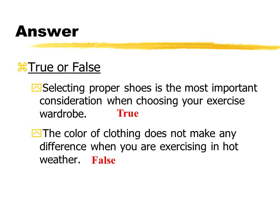 Answer zTrue or False ySelecting proper shoes is the most important consideration when choosing your exercise wardrobe. yThe color of clothing does no