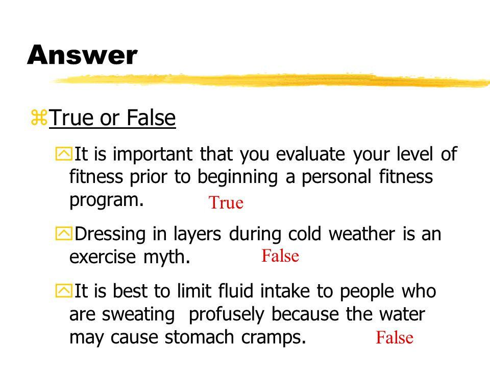 Answer zTrue or False yIt is important that you evaluate your level of fitness prior to beginning a personal fitness program. yDressing in layers duri