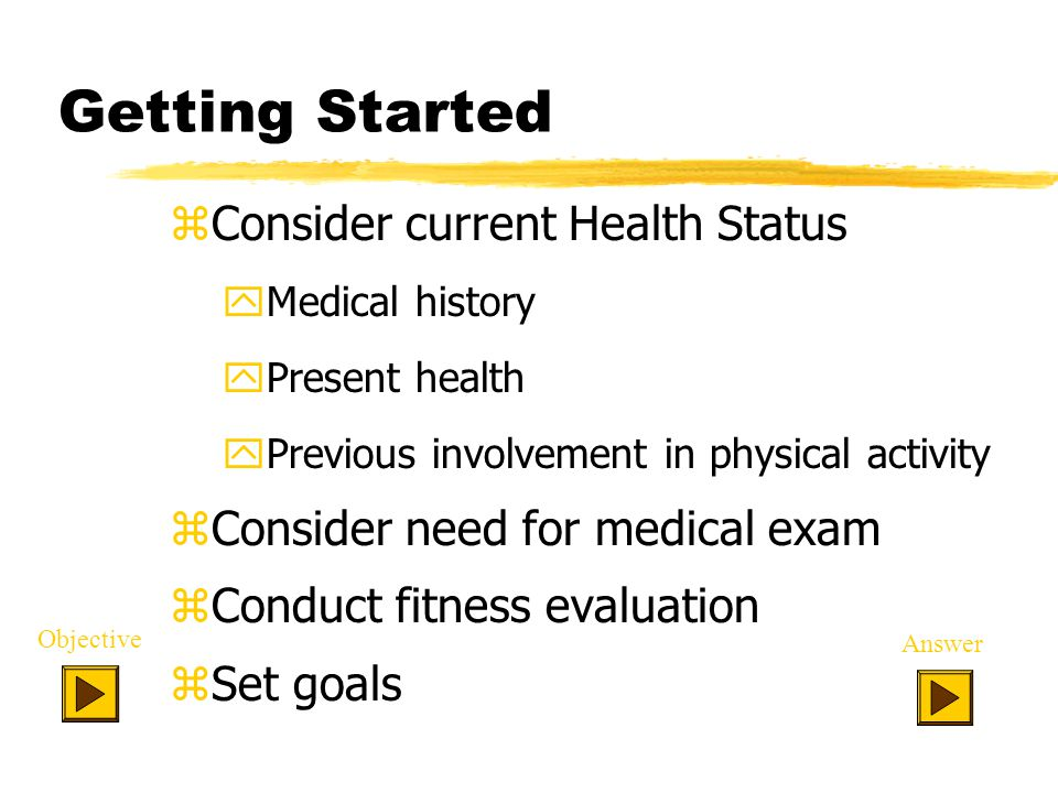 Getting Started zConsider current Health Status yMedical history yPresent health yPrevious involvement in physical activity zConsider need for medical