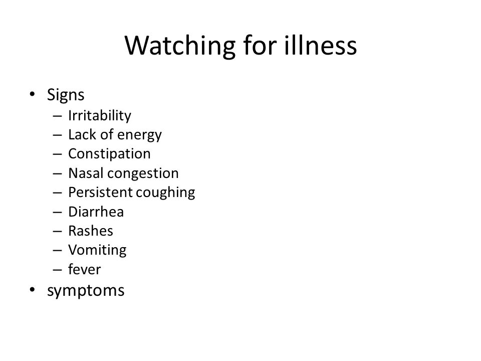 Watching for illness Signs – Irritability – Lack of energy – Constipation – Nasal congestion – Persistent coughing – Diarrhea – Rashes – Vomiting – fever symptoms