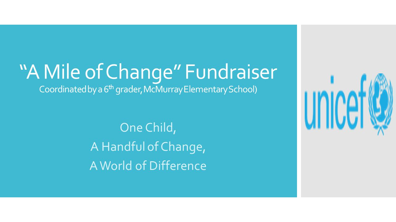 A Mile of Change Fundraiser Coordinated by a 6 th grader, McMurray Elementary School) One Child, A Handful of Change, A World of Difference
