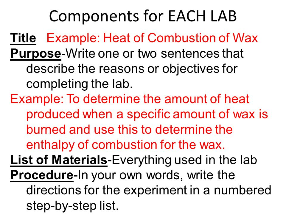 Components for EACH LAB Title Example: Heat of Combustion of Wax Purpose-Write one or two sentences that describe the reasons or objectives for completing the lab.