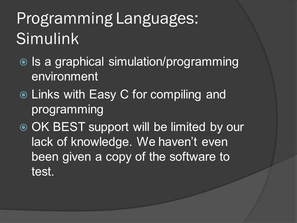 Programming Languages: Simulink  Is a graphical simulation/programming environment  Links with Easy C for compiling and programming  OK BEST support will be limited by our lack of knowledge.