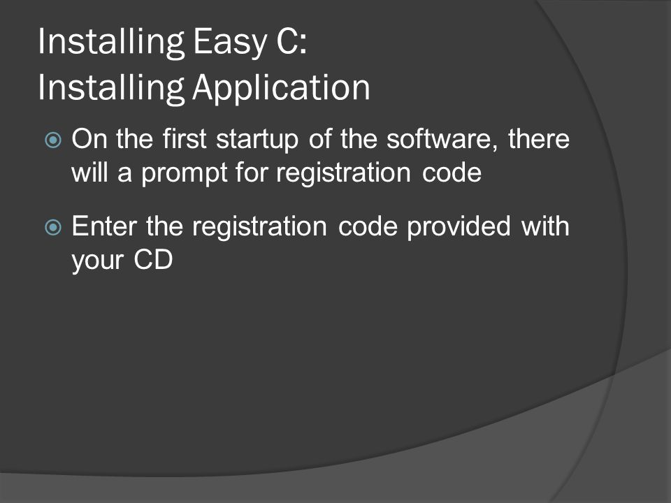 Installing Easy C: Installing Application  On the first startup of the software, there will a prompt for registration code  Enter the registration code provided with your CD