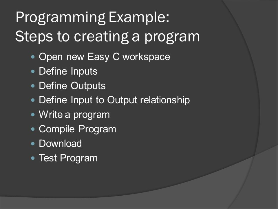 Programming Example: Steps to creating a program Open new Easy C workspace Define Inputs Define Outputs Define Input to Output relationship Write a program Compile Program Download Test Program