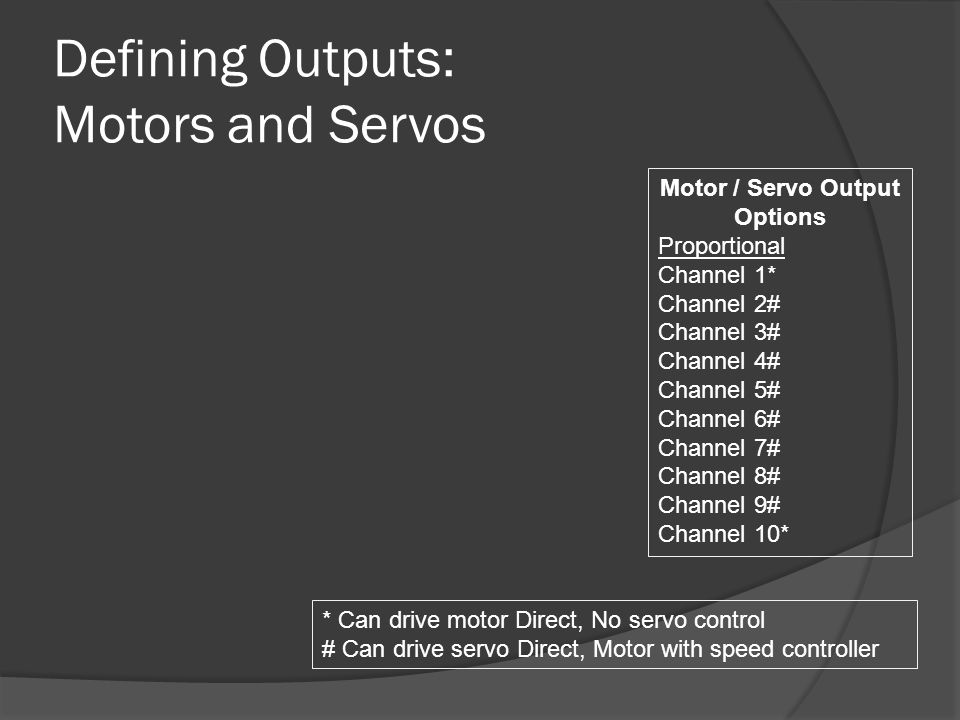 Defining Outputs: Motors and Servos Motor / Servo Output Options Proportional Channel 1* Channel 2# Channel 3# Channel 4# Channel 5# Channel 6# Channel 7# Channel 8# Channel 9# Channel 10* * Can drive motor Direct, No servo control # Can drive servo Direct, Motor with speed controller