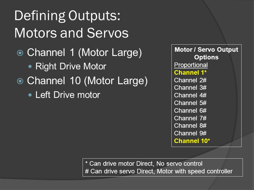 Defining Outputs: Motors and Servos  Channel 1 (Motor Large) Right Drive Motor  Channel 10 (Motor Large) Left Drive motor Motor / Servo Output Options Proportional Channel 1* Channel 2# Channel 3# Channel 4# Channel 5# Channel 6# Channel 7# Channel 8# Channel 9# Channel 10* * Can drive motor Direct, No servo control # Can drive servo Direct, Motor with speed controller