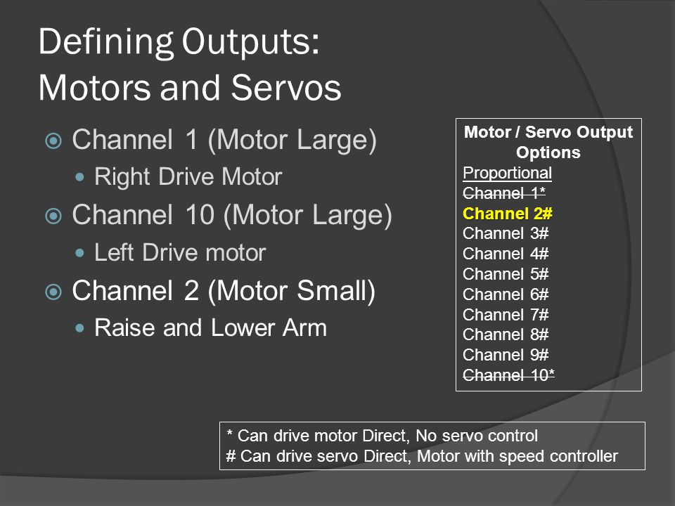 Defining Outputs: Motors and Servos  Channel 1 (Motor Large) Right Drive Motor  Channel 10 (Motor Large) Left Drive motor  Channel 2 (Motor Small) Raise and Lower Arm Motor / Servo Output Options Proportional Channel 1* Channel 2# Channel 3# Channel 4# Channel 5# Channel 6# Channel 7# Channel 8# Channel 9# Channel 10* * Can drive motor Direct, No servo control # Can drive servo Direct, Motor with speed controller