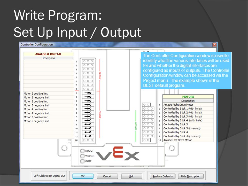 Write Program: Set Up Input / Output The Controller Configuration window is used to identify what the various interfaces will be used for and whether the digital interfaces are configured as inputs or outputs.