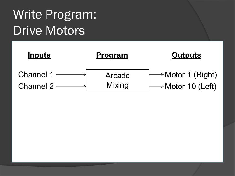 Write Program: Drive Motors Channel 1 Channel 2 Arcade Mixing Motor 1 (Right) Motor 10 (Left) InputsOutputsProgram