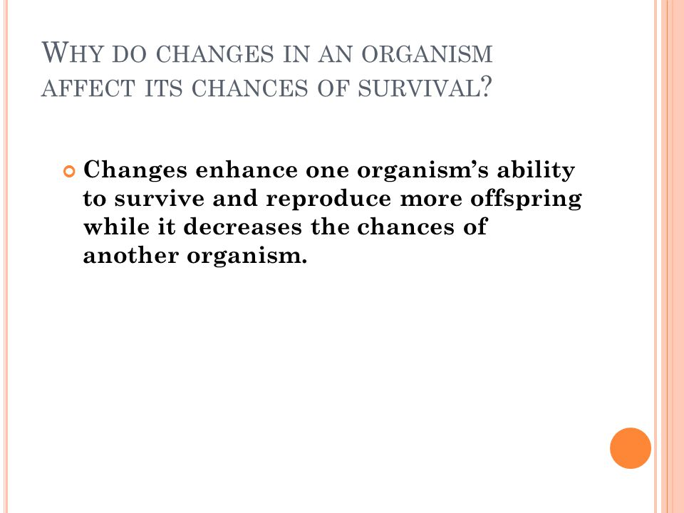 W HY DO CHANGES IN AN ORGANISM AFFECT ITS CHANCES OF SURVIVAL .
