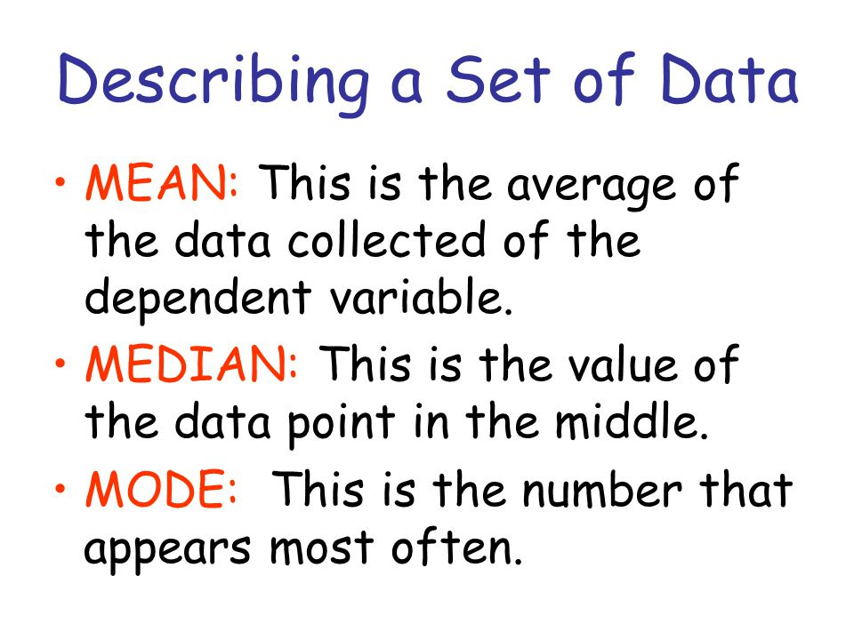 Describing a Set of Data MEAN: This is the average of the data collected of the dependent variable. MEDIAN: This is the value of the data point in the