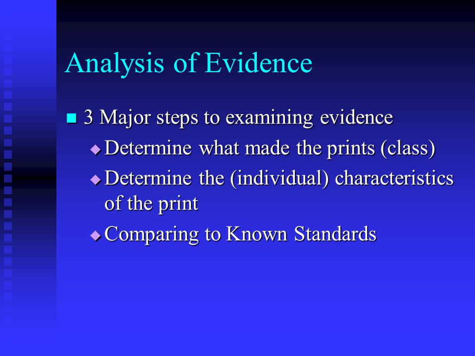 Analysis of Evidence 3 Major steps to examining evidence 3 Major steps to examining evidence  Determine what made the prints (class)  Determine the (individual) characteristics of the print  Comparing to Known Standards