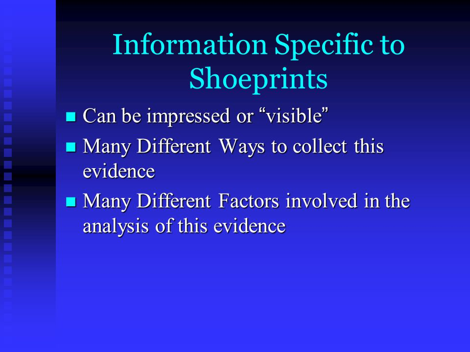 Information Specific to Shoeprints Can be impressed or visible Can be impressed or visible Many Different Ways to collect this evidence Many Different Ways to collect this evidence Many Different Factors involved in the analysis of this evidence Many Different Factors involved in the analysis of this evidence